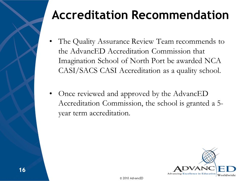 © 2010 AdvancED 16 Accreditation Recommendation The Quality Assurance Review Team recommends to the AdvancED Accreditation Commission that Imagination