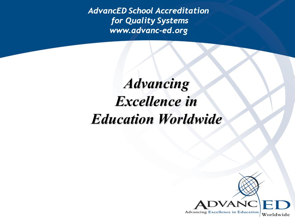 Advancing Excellence in Education Worldwide AdvancED School Accreditation for Quality Systems