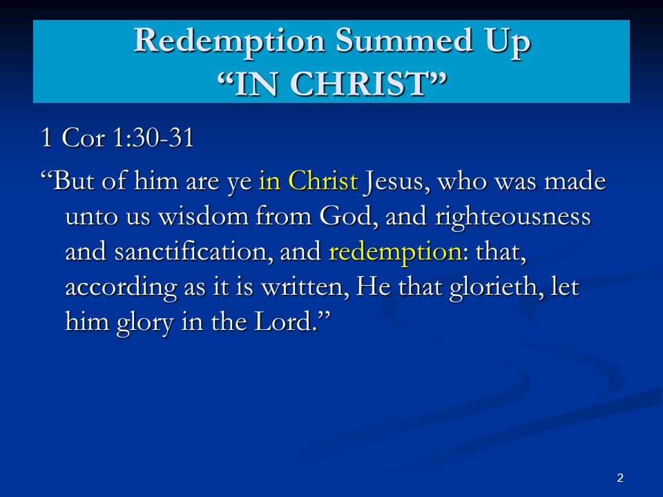 Redemption Summed Up IN CHRIST 1 Cor 1:30-31 But of him are ye in Christ Jesus, who was made unto us wisdom from God, and righteousness and sanctification, and redemption: that, according as it is written, He that glorieth, let him glory in the Lord.