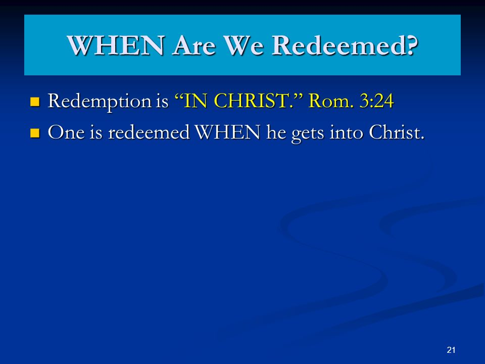 WHEN Are We Redeemed? Redemption is IN CHRIST. Rom. 3:24 Redemption is IN CHRIST. Rom. 3:24 One is redeemed WHEN he gets into Christ. One is redeemed