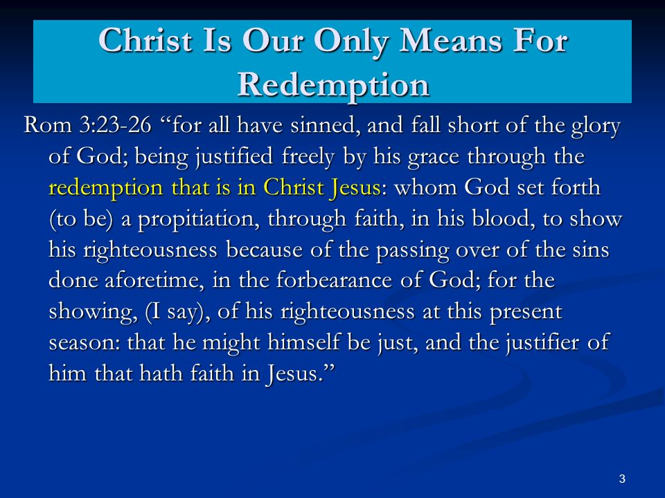 Christ Is Our Only Means For Redemption Rom 3:23-26 for all have sinned, and fall short of the glory of God; being justified freely by his grace through the redemption that is in Christ Jesus: whom God set forth (to be) a propitiation, through faith, in his blood, to show his righteousness because of the passing over of the sins done aforetime, in the forbearance of God; for the showing, (I say), of his righteousness at this present season: that he might himself be just, and the justifier of him that hath faith in Jesus.