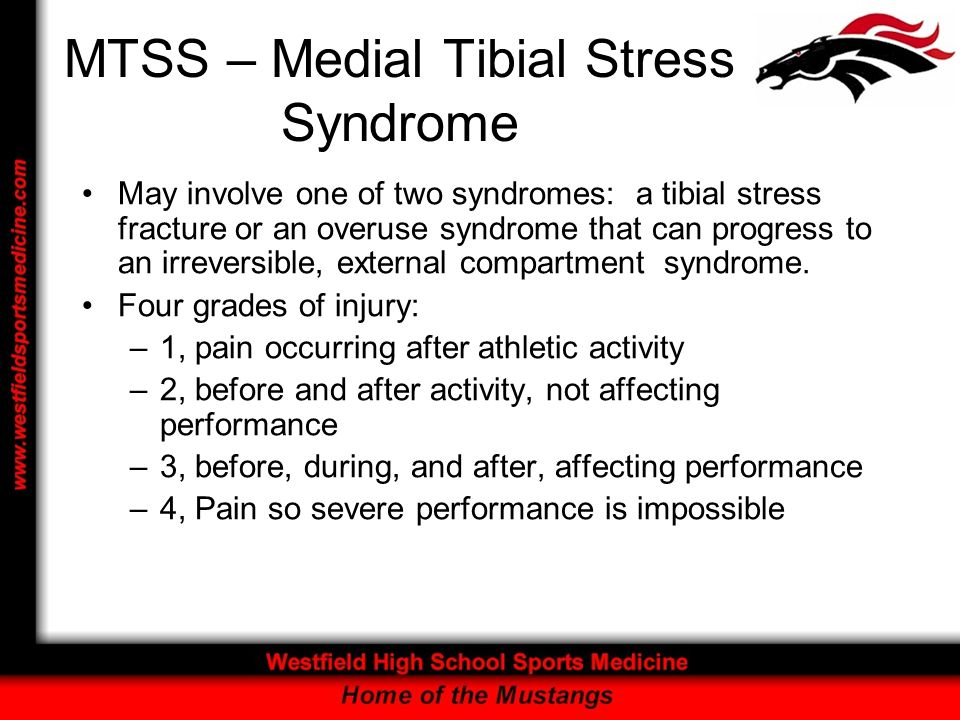 MTSS – Medial Tibial Stress Syndrome May involve one of two syndromes: a tibial stress fracture or an overuse syndrome that can progress to an irrever