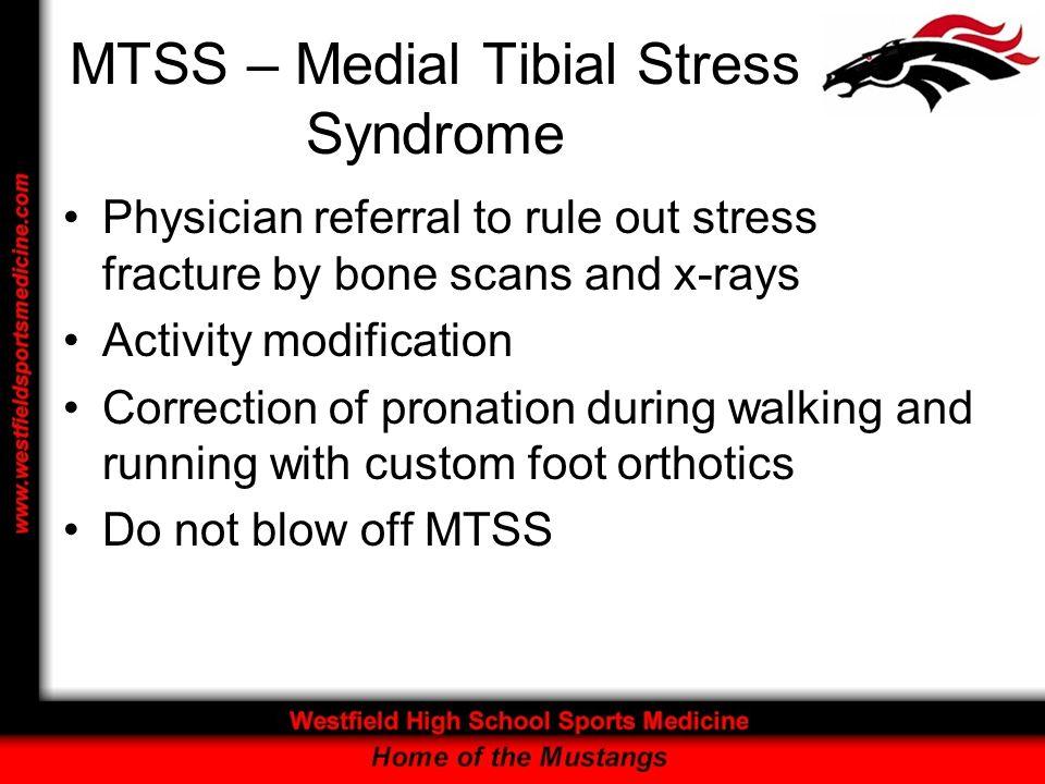 MTSS – Medial Tibial Stress Syndrome Physician referral to rule out stress fracture by bone scans and x-rays Activity modification Correction of prona