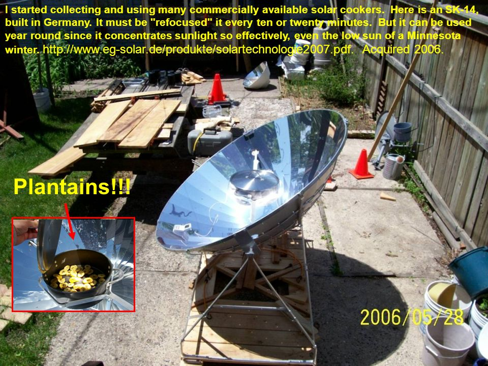 I started collecting and using many commercially available solar cookers. Here is an SK-14, built in Germany. It must be