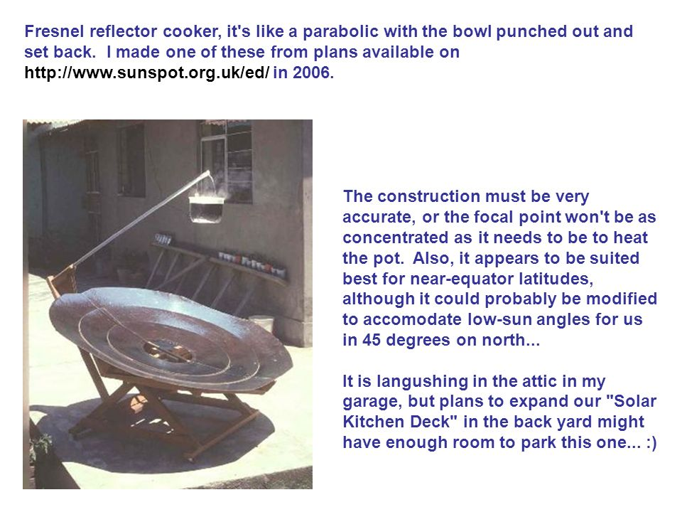 Fresnel reflector cooker, it's like a parabolic with the bowl punched out and set back. I made one of these from plans available on http://www.sunspot