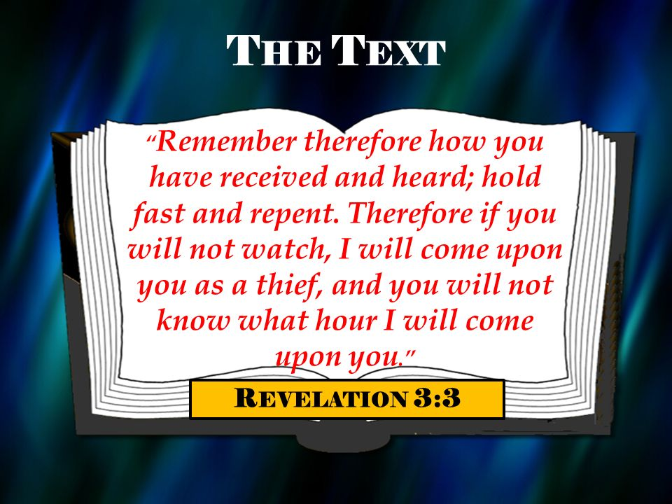 T HE T EXT Remember therefore how you have received and heard; hold fast and repent. Therefore if you will not watch, I will come upon you as a thief,