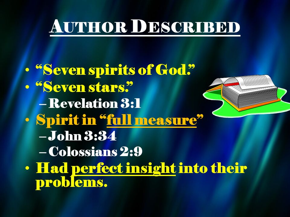 A UTHOR D ESCRIBED Seven spirits of God. Seven stars. – Revelation 3:1 Spirit in full measure – John 3:34 – Colossians 2:9 Had perfect insight into th