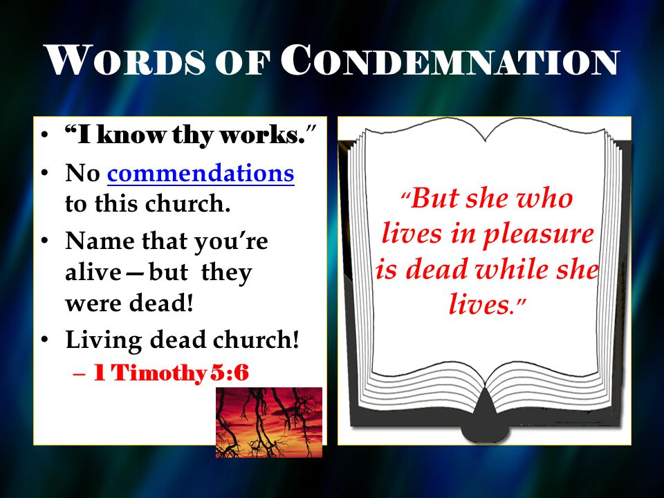 W ORDS OF C ONDEMNATION I know thy works. No commendations to this church. Name that youre alivebut they were dead! Living dead church! – 1 Timothy 5: