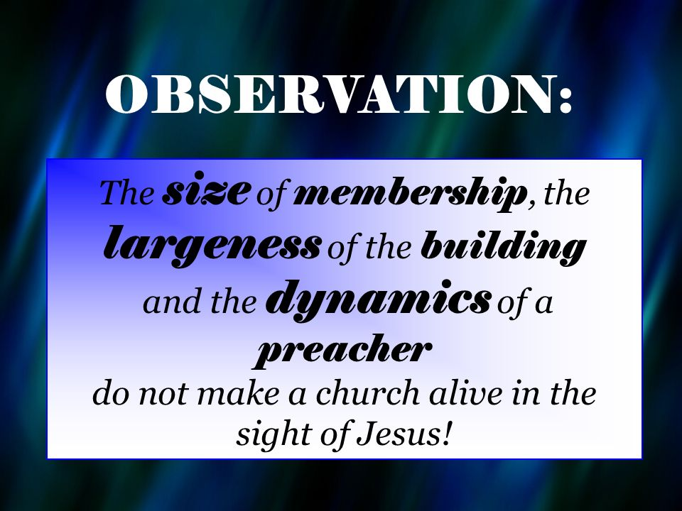 The size of membership, the largeness of the building and the dynamics of a preacher do not make a church alive in the sight of Jesus.