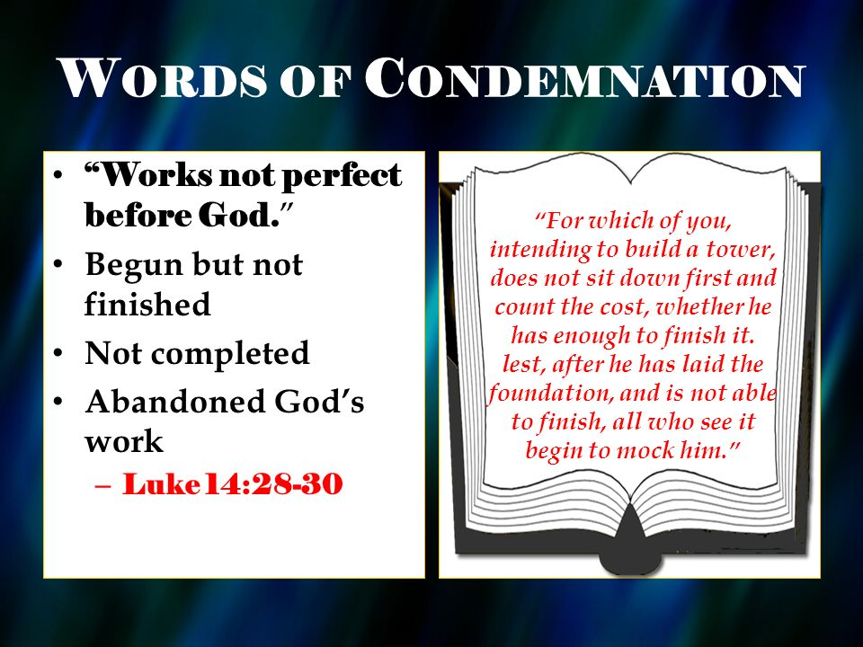 W ORDS OF C ONDEMNATION Works not perfect before God. Begun but not finished Not completed Abandoned Gods work – Luke 14:28-30 For which of you, inten