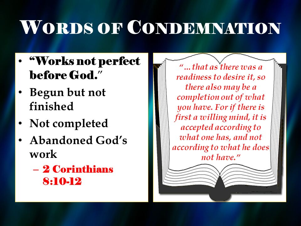 W ORDS OF C ONDEMNATION Works not perfect before God. Begun but not finished Not completed Abandoned Gods work – 2 Corinthians 8:10-12 …that as there