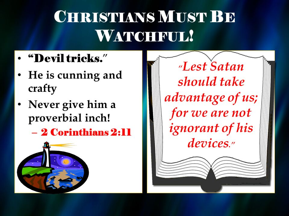 C HRISTIANS M UST B E W ATCHFUL ! Devil tricks. He is cunning and crafty Never give him a proverbial inch! – 2 Corinthians 2:11 Lest Satan should take