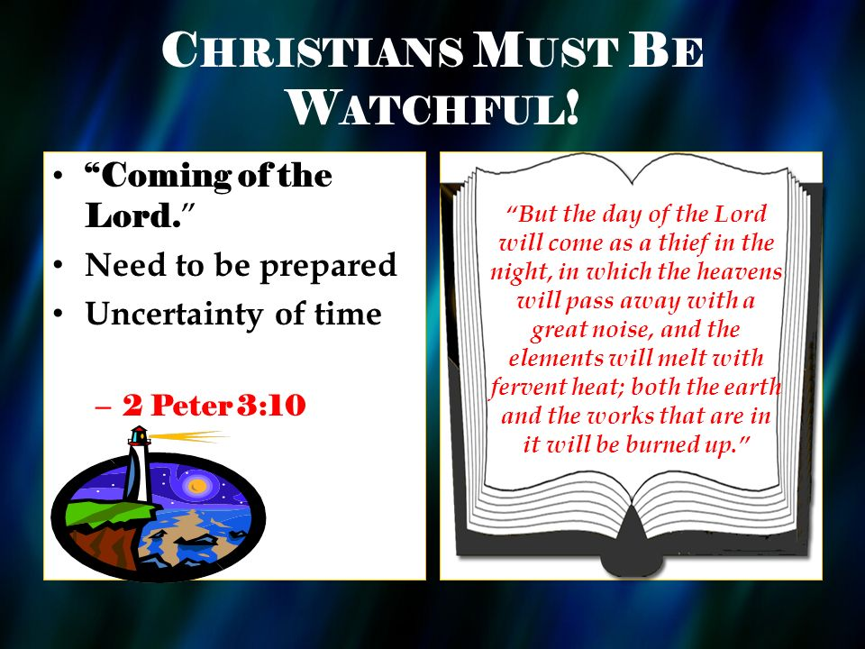 C HRISTIANS M UST B E W ATCHFUL ! Coming of the Lord. Need to be prepared Uncertainty of time – 2 Peter 3:10 But the day of the Lord will come as a th