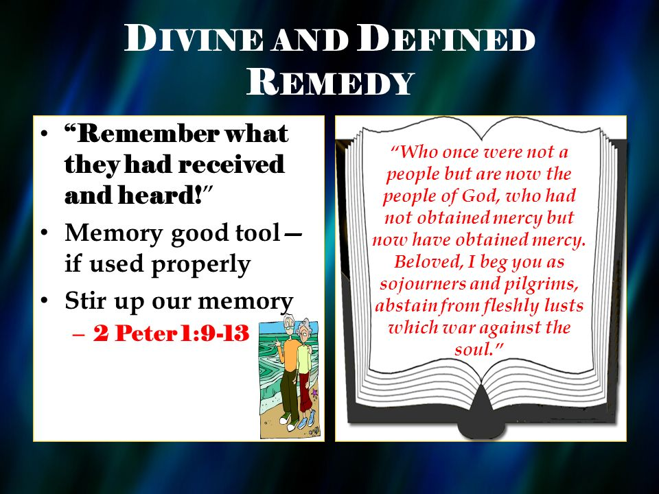 D IVINE AND D EFINED R EMEDY Remember what they had received and heard! Memory good tool if used properly Stir up our memory – 2 Peter 1:9-13 Who once