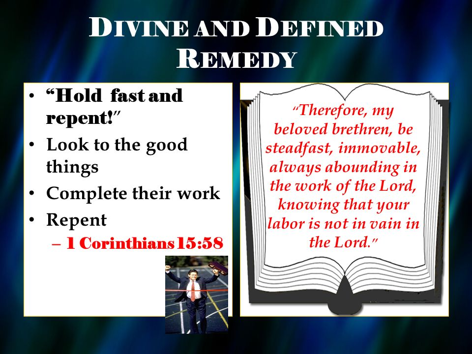 D IVINE AND D EFINED R EMEDY Hold fast and repent! Look to the good things Complete their work Repent – 1 Corinthians 15:58 Therefore, my beloved bret