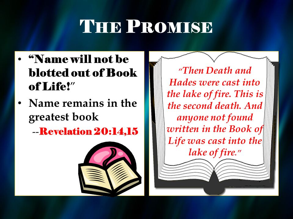 T HE P ROMISE Name will not be blotted out of Book of Life! Name remains in the greatest book -- Revelation 20:14,15 Then Death and Hades were cast in