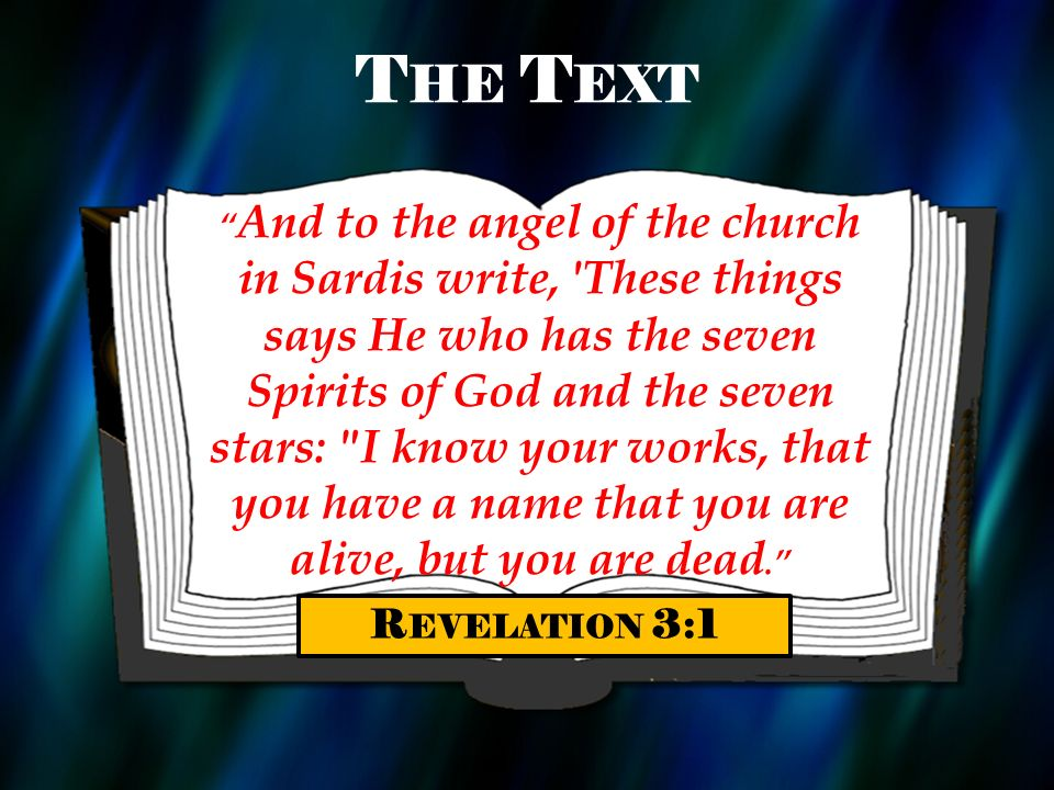 T HE T EXT And to the angel of the church in Sardis write, 'These things says He who has the seven Spirits of God and the seven stars: