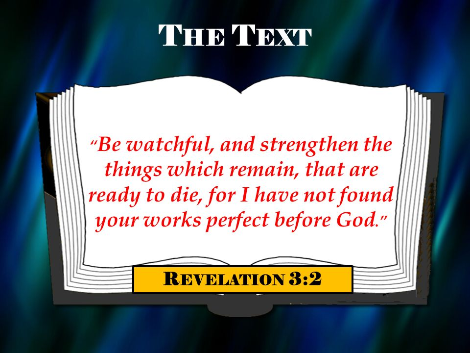 T HE T EXT Be watchful, and strengthen the things which remain, that are ready to die, for I have not found your works perfect before God. R EVELATION