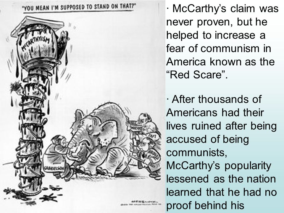 McCarthys reckless claims: Senator Joseph McCarthy (1950) list of 205 State Department employees that were members of the Communist party.