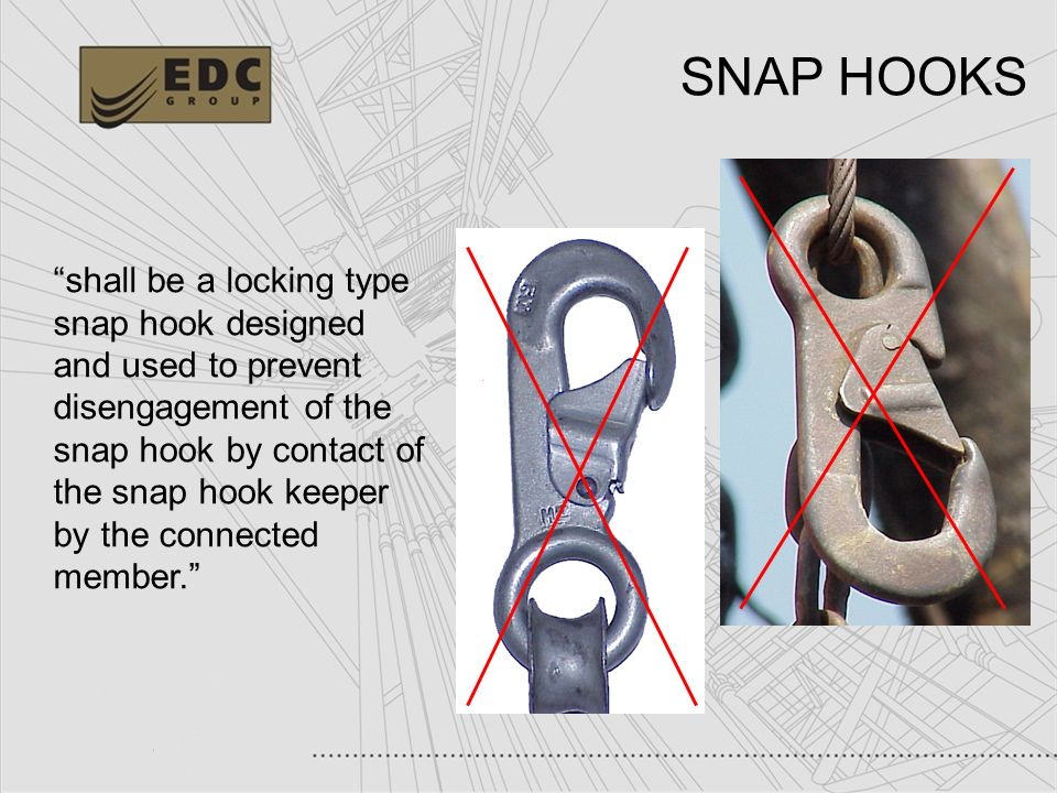 19 SNAP HOOKS shall be a locking type snap hook designed and used to prevent disengagement of the snap hook by contact of the snap hook keeper by the