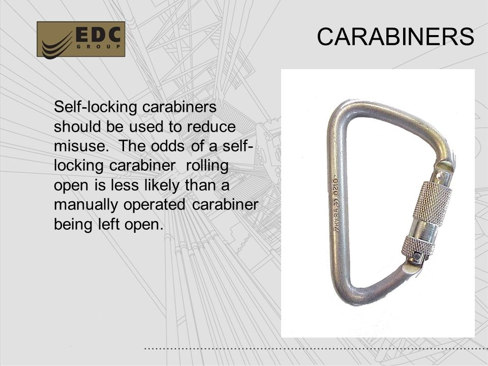 21 CARABINERS Self-locking carabiners should be used to reduce misuse. The odds of a self- locking carabiner rolling open is less likely than a manual