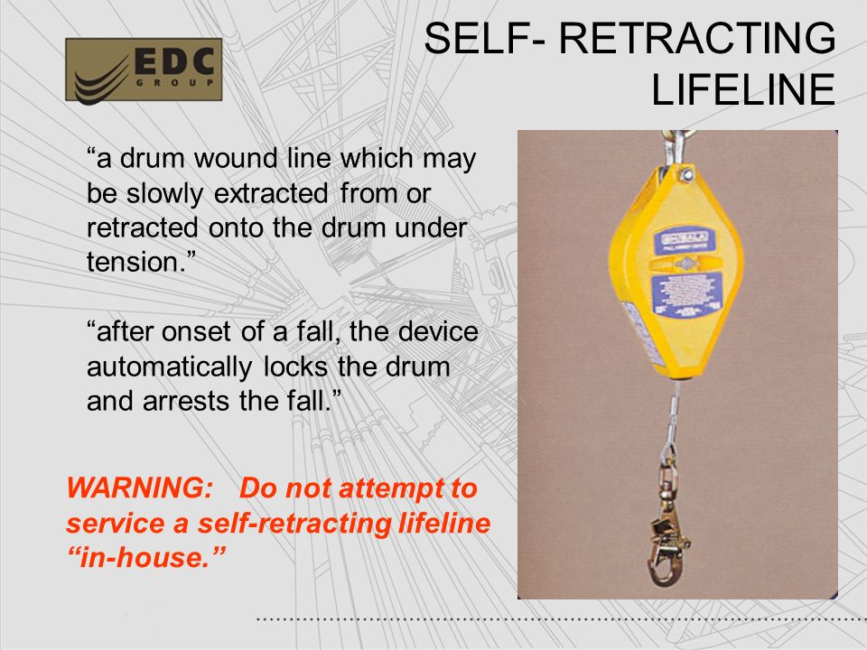 35 SELF- RETRACTING LIFELINE a drum wound line which may be slowly extracted from or retracted onto the drum under tension. after onset of a fall, the