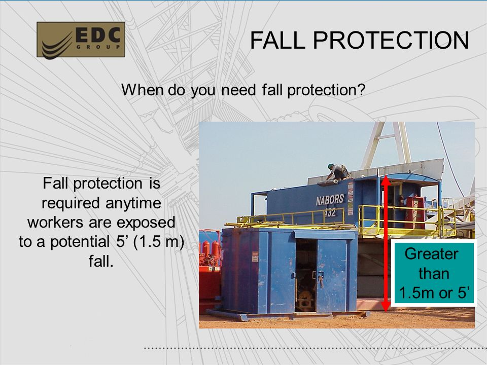 4 When do you need fall protection? Fall protection is required anytime workers are exposed to a potential 5 (1.5 m) fall. Greater than 1.5m or 5 FALL