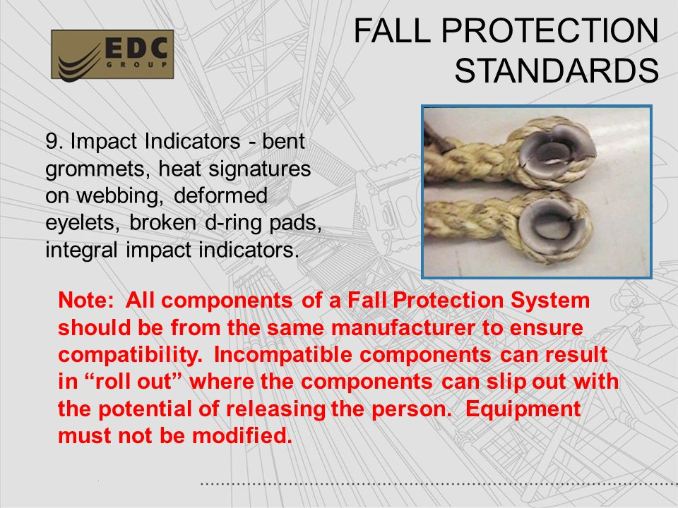 46 FALL PROTECTION STANDARDS 9. Impact Indicators - bent grommets, heat signatures on webbing, deformed eyelets, broken d-ring pads, integral impact i