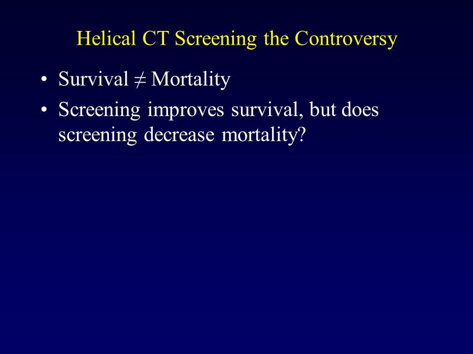 Helical CT Screening the Controversy Survival Mortality Screening improves survival, but does screening decrease mortality?