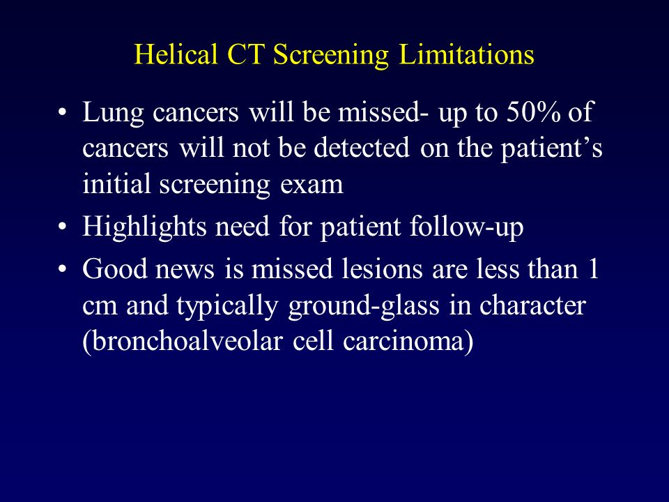 Helical CT Screening Limitations Lung cancers will be missed- up to 50% of cancers will not be detected on the patients initial screening exam Highlig