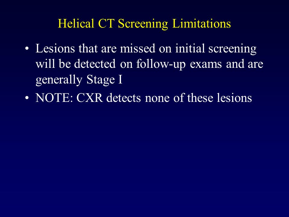 Helical CT Screening Limitations Lesions that are missed on initial screening will be detected on follow-up exams and are generally Stage I NOTE: CXR