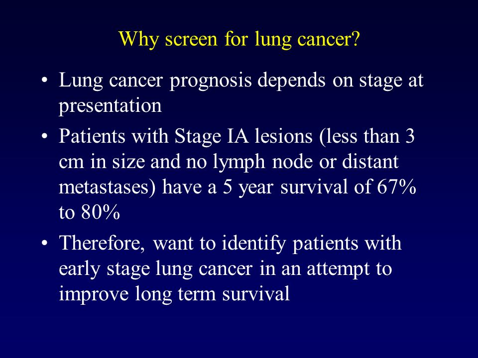 Why screen for lung cancer? Lung cancer prognosis depends on stage at presentation Patients with Stage IA lesions (less than 3 cm in size and no lymph