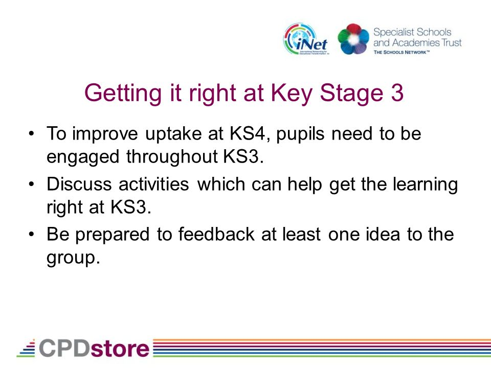 Getting it right at Key Stage 3 To improve uptake at KS4, pupils need to be engaged throughout KS3.