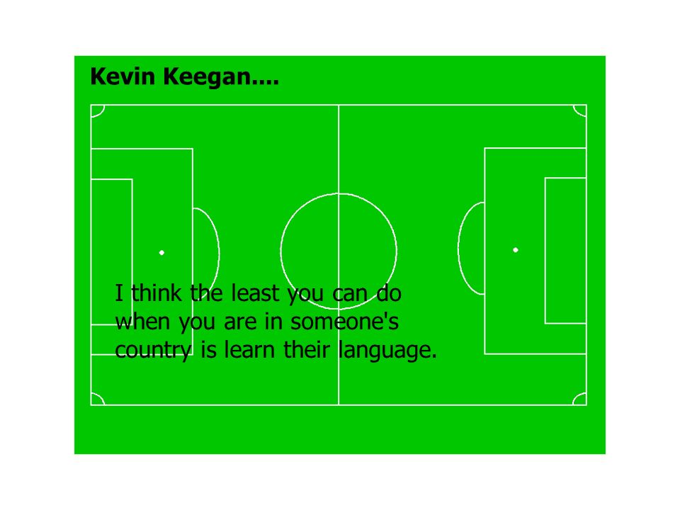 Kevin Keegan.... I think the least you can do when you are in someone's country is learn their language.