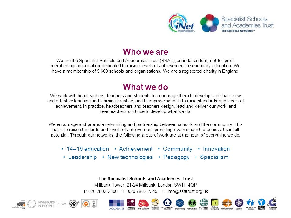 Who we are We are the Specialist Schools and Academies Trust (SSAT), an independent, not-for-profit membership organisation dedicated to raising levels of achievement in secondary education.