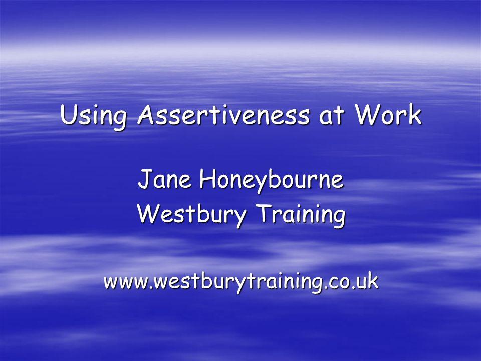 Using Assertiveness at Work Jane Honeybourne Westbury Training www.westburytraining.co.uk