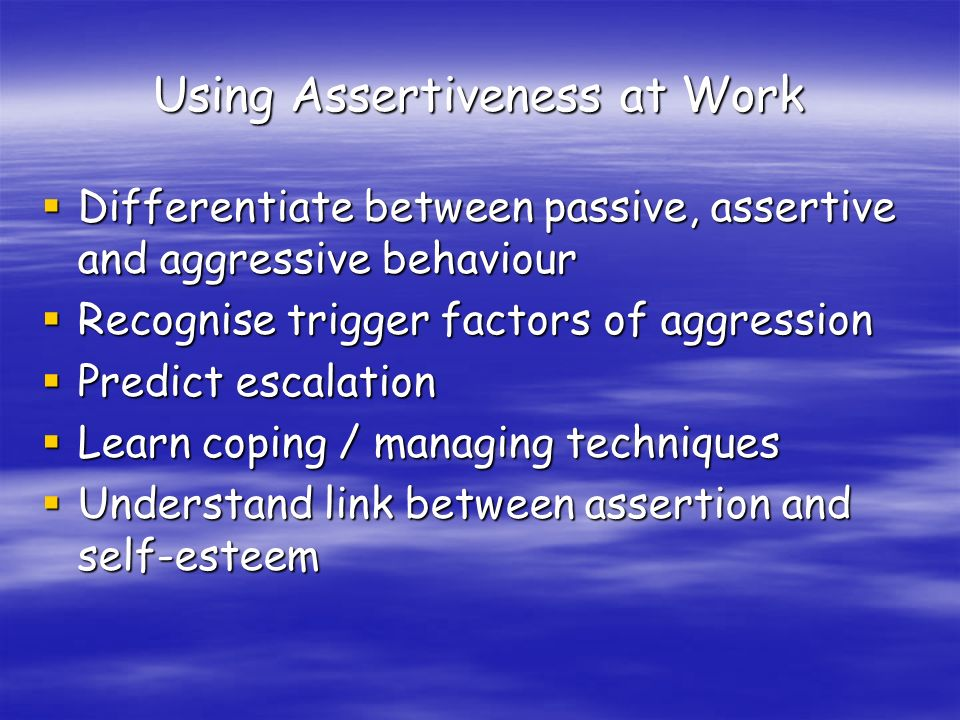 Using Assertiveness at Work Differentiate between passive, assertive and aggressive behaviour Differentiate between passive, assertive and aggressive