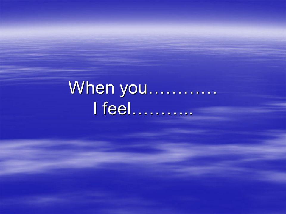 When you………… I feel………..