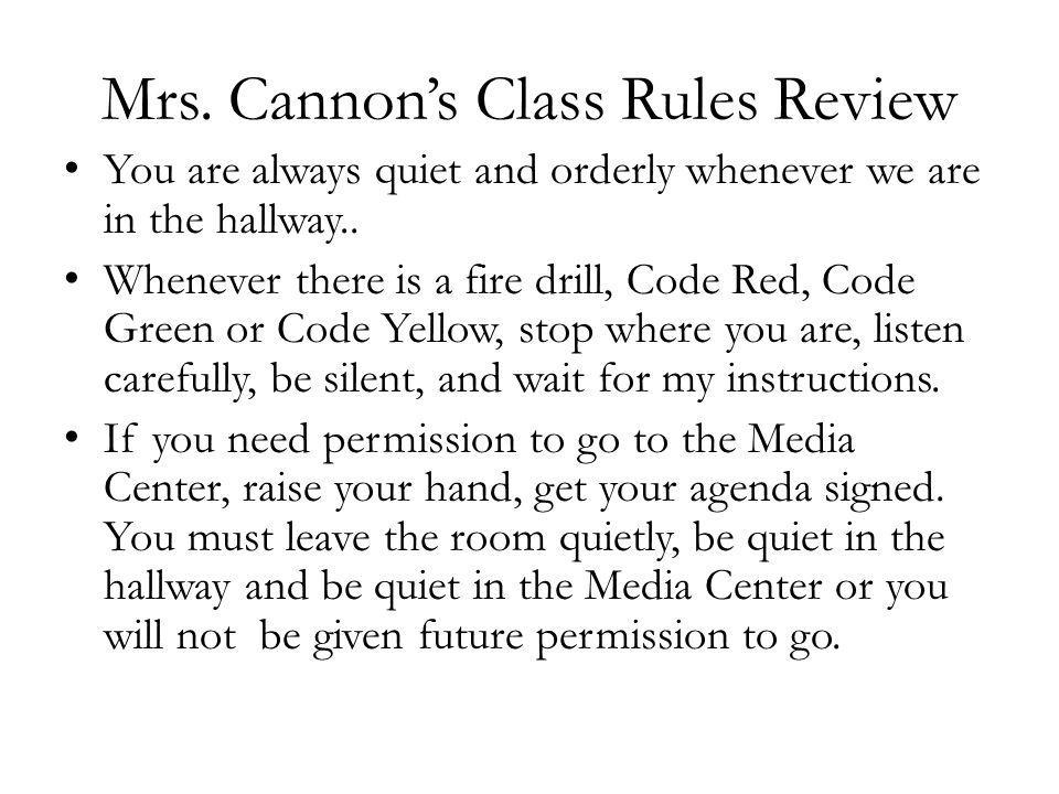 Mrs. Cannons Class Rules Review You are always quiet and orderly whenever we are in the hallway.. Whenever there is a fire drill, Code Red, Code Green