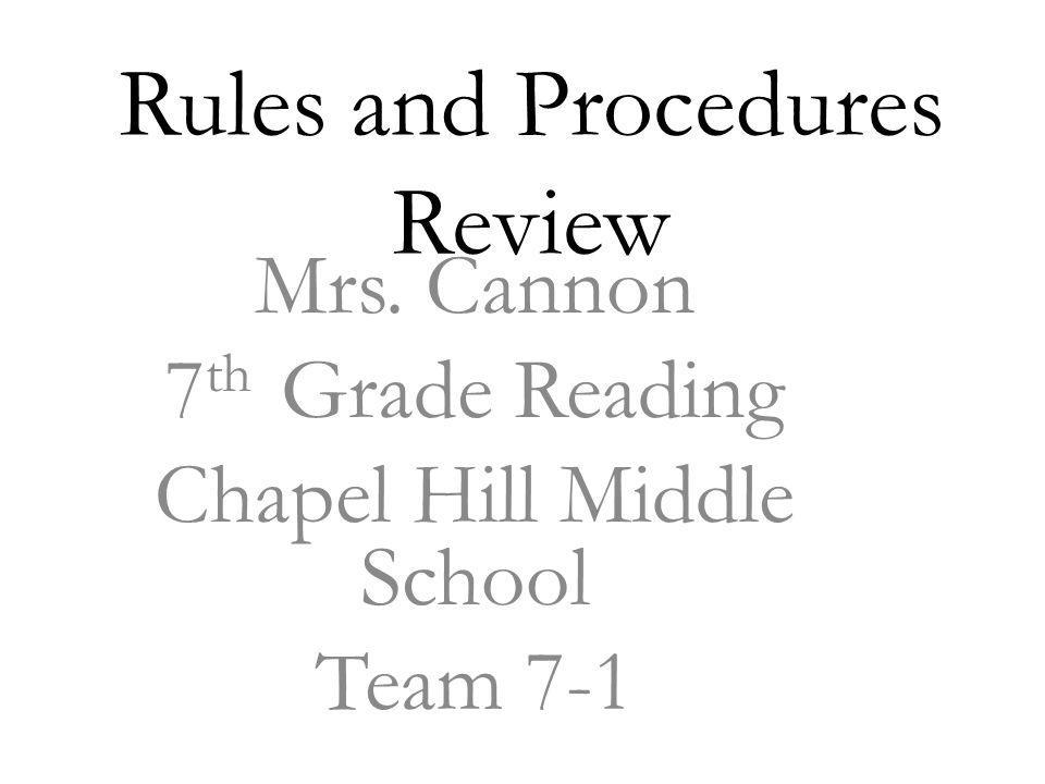 Rules and Procedures Review Mrs. Cannon 7 th Grade Reading Chapel Hill Middle School Team 7-1