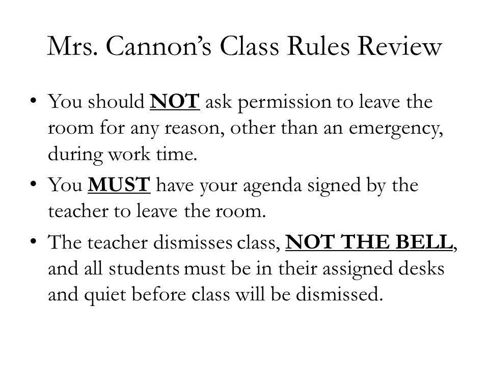 Mrs. Cannons Class Rules Review You should NOT ask permission to leave the room for any reason, other than an emergency, during work time. You MUST ha