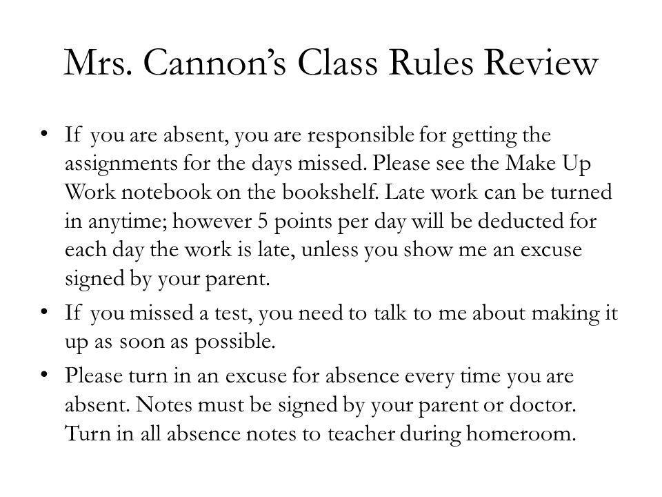 Mrs. Cannons Class Rules Review If you are absent, you are responsible for getting the assignments for the days missed. Please see the Make Up Work no