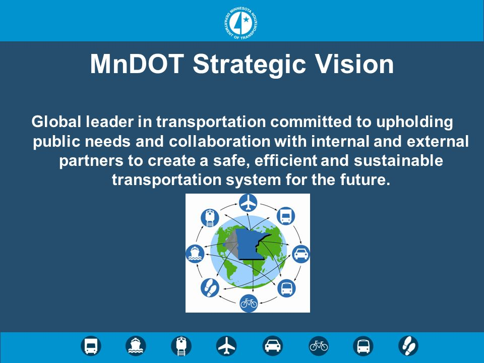 MnDOT Strategic Vision Global leader in transportation committed to upholding public needs and collaboration with internal and external partners to cr