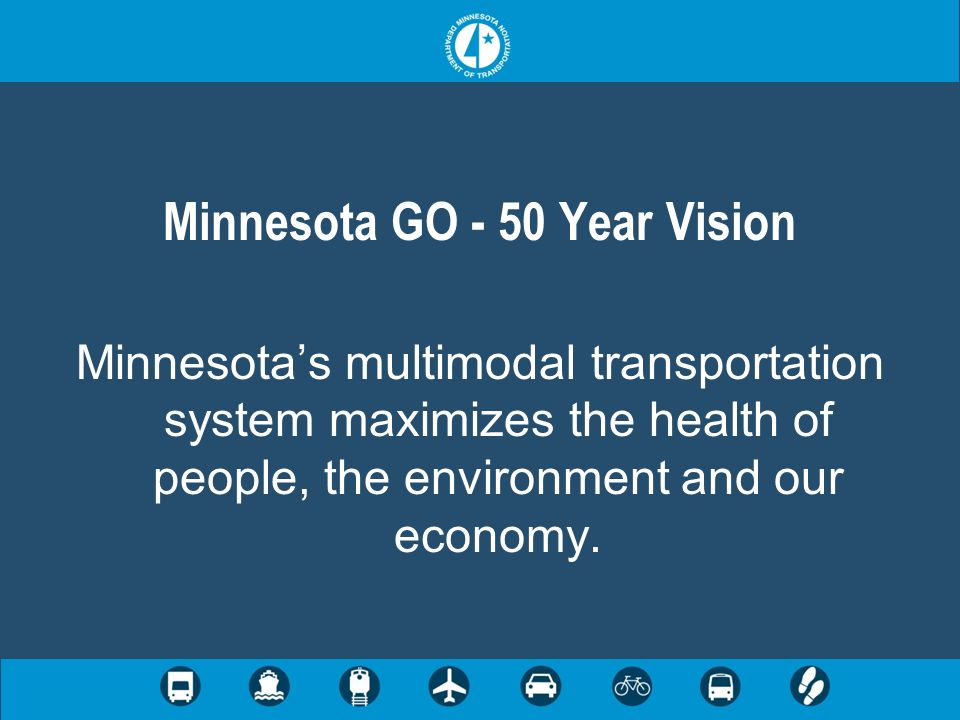Minnesota GO - 50 Year Vision Minnesotas multimodal transportation system maximizes the health of people, the environment and our economy.