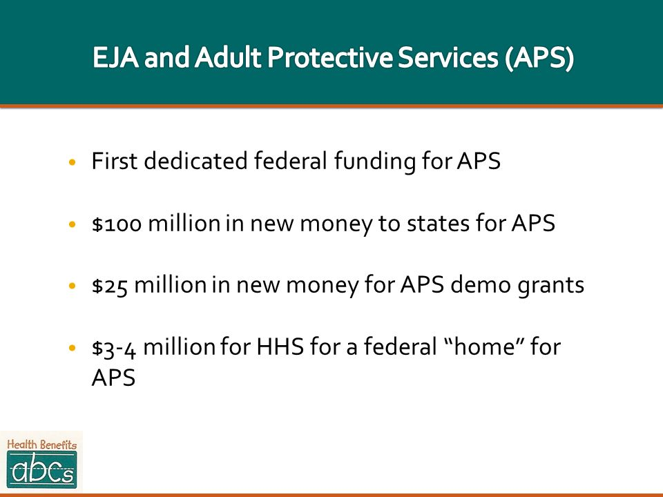 First dedicated federal funding for APS $100 million in new money to states for APS $25 million in new money for APS demo grants $3-4 million for HHS
