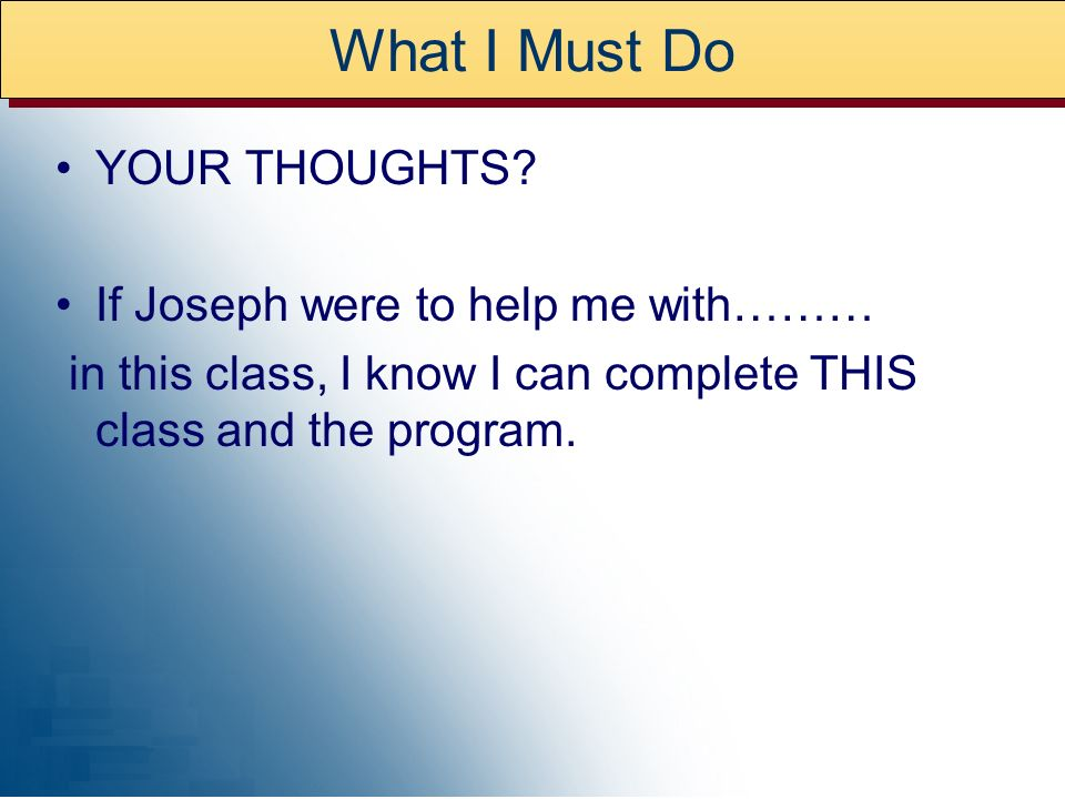 What I Must Do YOUR THOUGHTS? If Joseph were to help me with……… in this class, I know I can complete THIS class and the program.