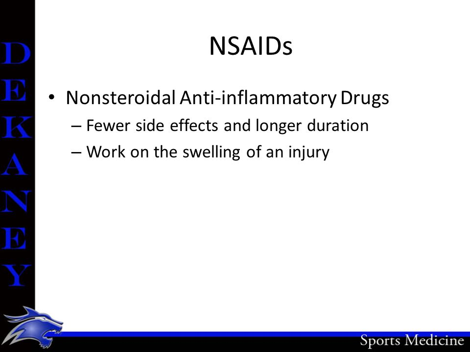NSAIDs Nonsteroidal Anti-inflammatory Drugs – Fewer side effects and longer duration – Work on the swelling of an injury