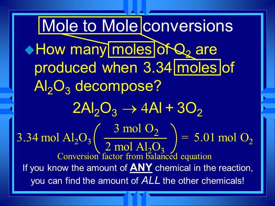 Mole to Mole conversions u How many moles of O 2 are produced when 3.34 moles of Al 2 O 3 decompose? 2Al 2 O 3 Al + 3O 2 3.34 mol Al 2 O 3 2 mol Al 2