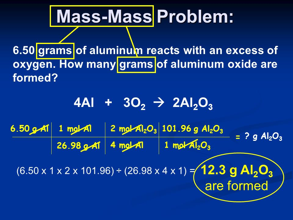 Mass-Mass Problem: 6.50 grams of aluminum reacts with an excess of oxygen. How many grams of aluminum oxide are formed? 4Al + 3O 2 2Al 2 O 3 = 6.50 g