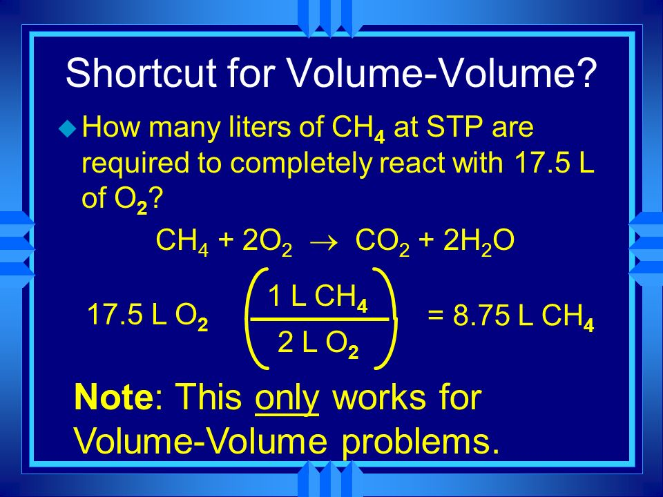Shortcut for Volume-Volume? u How many liters of CH 4 at STP are required to completely react with 17.5 L of O 2 ? CH 4 + 2O 2 CO 2 + 2H 2 O 17.5 L O2